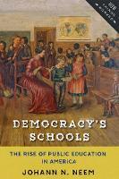 Democracy's Schools The Rise of Public Education in America by Johann N. Neem