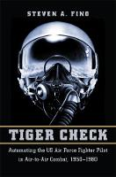 Tiger Check Automating the US Air Force Fighter Pilot in Air-to-Air Combat, 1950-1980 by Steven A. Fino