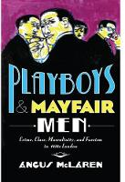 Playboys and Mayfair Men Crime, Class, Masculinity, and Fascism in 1930s London by Angus McLaren