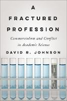 A Fractured Profession Commercialism and Conflict in Academic Science by David R. Johnson