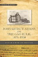 John Quincy Adams and the Gag Rule, 1835-1850 by Peter Charles (Research Professor of History, University of Georgia) Hoffer