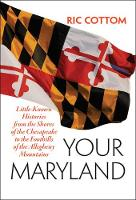 Your Maryland Little-Known Histories from the Shores of the Chesapeake to the Foothills of the Allegheny Mountains by Ric (pen name of Robert I. Cottom, Your Maryland) Cottom