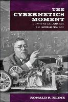 The Cybernetics Moment Or Why We Call Our Age the Information Age by Ronald R. (Bovay Professor in History and Ethics of Engineering, Cornell University) Kline