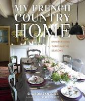 My French Country Home Entertaining Through the Seasons by Sharon Santoni