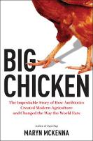 Big Chicken: The Story of How Antibiotics Transformed Modern Farming and Changed the Way the World Eats by Maryn McKenna