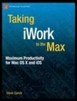 Taking iWork to the Max: Maximum Productivity for MAC OS X and IOS by Steve Sande