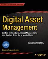 Digital Asset Management Content Architectures, Project Management, and Creating Order Out of Media Chaos by Elizabeth Keathley