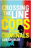 Crossing the Line When Cops Become Criminals by Liza Grobler
