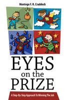 Eyes on the Prize A Step-By-Step Approach to Winning the Job by Montego F R Craddock