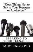 OOPS Things Not to Say to Your Teenager or Adolescent Speaking to Your Teenager by M W Johnson Phd