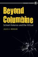 Beyond Columbine School Violence and the Virtual by Julie A. Webber