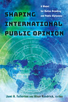 Shaping International Public Opinion A Model for Nation Branding and Public Diplomacy by Alice Kendrick
