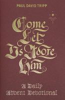 Come, Let Us Adore Him A Daily Advent Devotional by Paul David Tripp