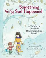 Something Very Sad Happened A Toddler's Guide to Understanding Death by Bonnie Zucker