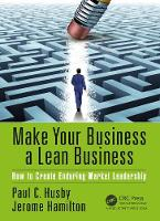 Make Your Business a Lean Business How to Create Enduring Market Leadership by Paul C. (3M Company, St. Paul, Minnesota, USA) Husby, Jerome Hamilton