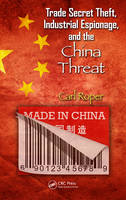 Trade Secret Theft, Industrial Espionage, and the China Threat by Carl (Richmond, Virginia, USA) Roper