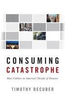 Consuming Catastrophe Mass Culture in America's Decade of Disaster by Timothy Recuber