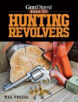 Gun Digest Book of Hunting Revolvers by Max Prasac