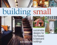 Building Small Sustainable Designs for Tiny Houses & Backyard Buildings by David Stiles