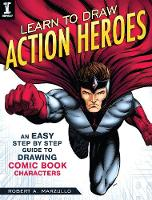Learn To Draw Action Heroes An Easy Step by Step Guide to Drawing Comic Book Characters by Robert A. Marzullo