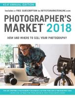 Photographer's Market 2018 How and Where to Sell Your Photography; Includes a FREE subscription to ArtistsMarketOnline.com; 41st Annual Edition; Tips on Starting a photography business, Getting freela by Noel Rivera