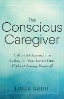 The Conscious Caregiver A Mindful Approach to Caring for Your Loved One Without Losing Yourself by Linda Abbit