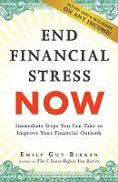 End Financial Stress Now Immediate Steps You Can Take to Improve Your Financial Outlook by Emily Guy Birken