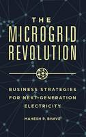 The Microgrid Revolution Business Strategies for Next-Generation Electricity by Mahesh P. Bhave