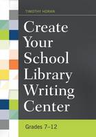 Create Your School Library Writing Center Grades 7-12 by Timothy Joseph Horan