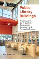 Public Library Buildings The Librarian's Go-to Guide for Construction, Expansion, and Renovation Projects by Lisa Charbonnet