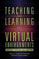 Teaching and Learning in Virtual Environments Archives, Museums, and Libraries by Patricia C. Franks