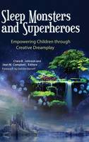 Sleep Monsters and Superheroes Empowering Children through Creative Dreamplay by Clare R. Johnson