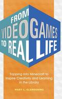 From Video Games to Real Life Tapping into Minecraft to Inspire Creativity and Learning in the Library by Mary L. Glendening