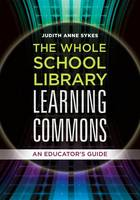 The Whole School Library Learning Commons An Educator's Guide by Judith Anne Sykes