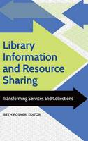 Library Information and Resource Sharing Transforming Services and Collections by Beth Posner