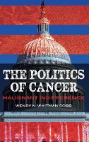 The Politics of Cancer Malignant Indifference by Wendy N. Whitman Cobb