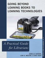 Going Beyond Loaning Books to Loaning Technologies A Practical Guide for Librarians by Janelle Sander, Lori S. Mestre, Eric Kurt