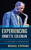 Experiencing Ornette Coleman A Listener's Companion by Michael Stephans