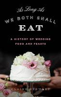 As Long as We Both Shall Eat A History of Wedding Food and Feasts by Claire Stewart