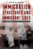 Immigration Structures and Immigrant Lives An Introduction to the U.S. Experience by David W. Haines
