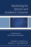 Marketing for Special and Academic Libraries A Planning and Best Practices Sourcebook by Valerie Gordon, Patricia Higginbottom