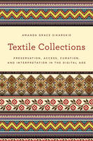 Textile Collections Preservation, Access, Curation, and Interpretation in the Digital Age by Amanda Grace Sikarskie