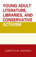 Young Adult Literature, Libraries, and Conservative Activism by Loretta M. Gaffney