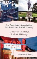 An American Association for State and Local History Guide to Making Public History by Bob Beatty