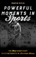Powerful Moments in Sports The Most Significant Sporting Events in American History by Martin Gitlin