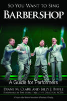 So You Want to Sing Barbershop A Guide for Performers by Diane M. Clark, Billy J. Biffle