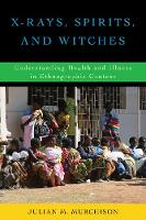 X-Rays, Spirits, and Witches Understanding Health and Illness in Ethnographic Context by Julian M. Murchison