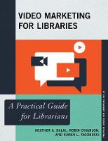 Video Marketing for Libraries A Practical Guide for Librarians by Heather A. Dalal, Robin O'Hanlon, Karen L. Yacobucci