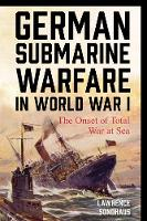 German Submarine Warfare in World War I The Onset of Total War at Sea by Lawrence Sondhaus