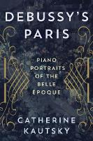 Debussy's Paris Piano Portraits of the Belle Epoque by Catherine Kautsky